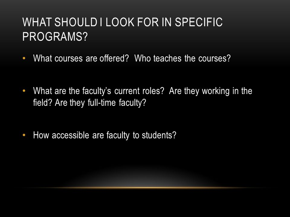 WHAT SHOULD I LOOK FOR IN SPECIFIC PROGRAMS? What courses are offered? Who teaches the courses? What are the faculty's current roles? Are they working