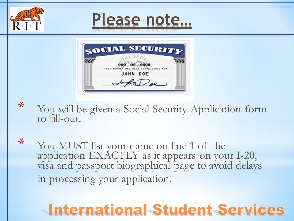 * You will be given a Social Security Application form to fill-out. * You MUST list your name on line 1 of the application EXACTLY as it appears on yo