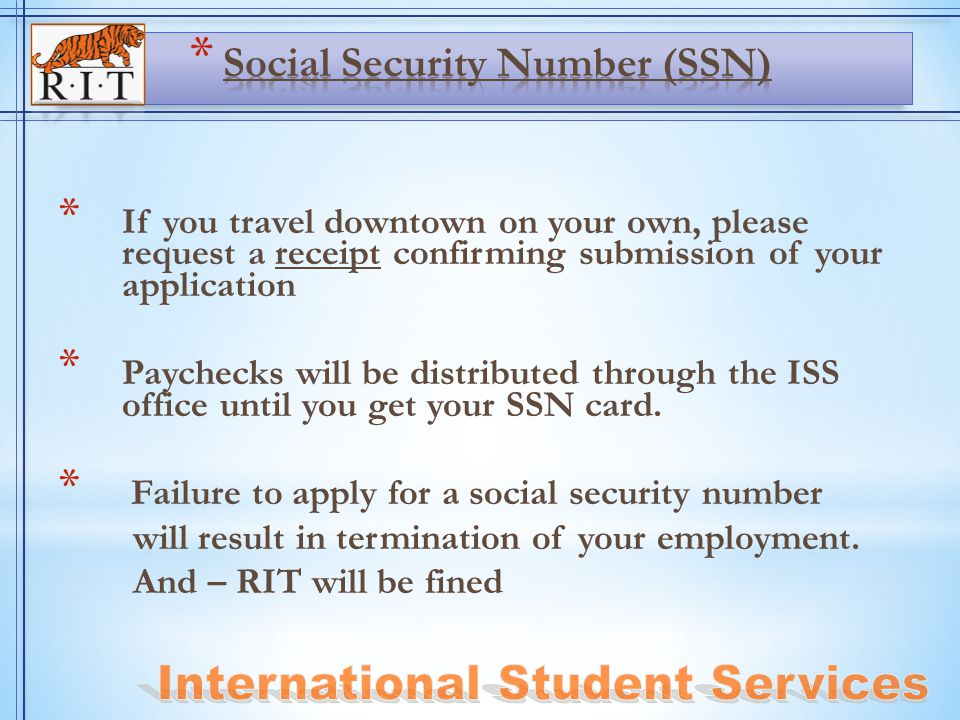 * If you travel downtown on your own, please request a receipt confirming submission of your application * Paychecks will be distributed through the ISS office until you get your SSN card.