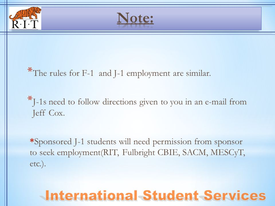 * The rules for F-1 and J-1 employment are similar. * J-1s need to follow directions given to you in an e-mail from Jeff Cox. *Sponsored J-1 students