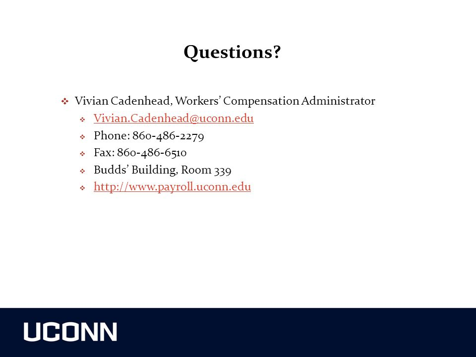 Questions?  Vivian Cadenhead, Workers' Compensation Administrator  Vivian.Cadenhead@uconn.edu Vivian.Cadenhead@uconn.edu  Phone: 860-486-2279  Fax