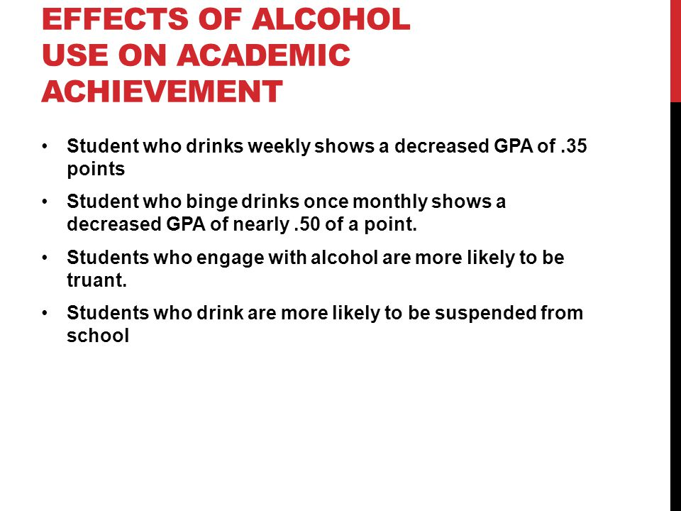 EFFECTS OF ALCOHOL USE ON ACADEMIC ACHIEVEMENT Student who drinks weekly shows a decreased GPA of.35 points Student who binge drinks once monthly show