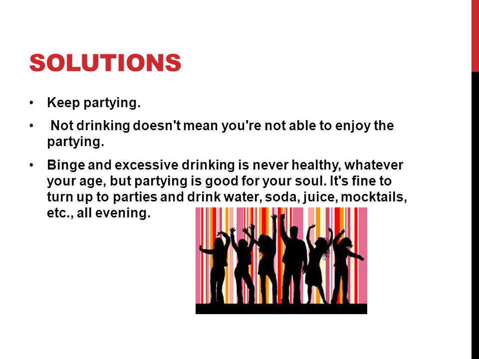 SOLUTIONS Keep partying. Not drinking doesn't mean you're not able to enjoy the partying. Binge and excessive drinking is never healthy, whatever your