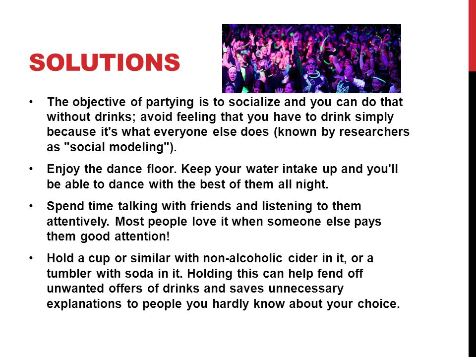 SOLUTIONS The objective of partying is to socialize and you can do that without drinks; avoid feeling that you have to drink simply because it's what