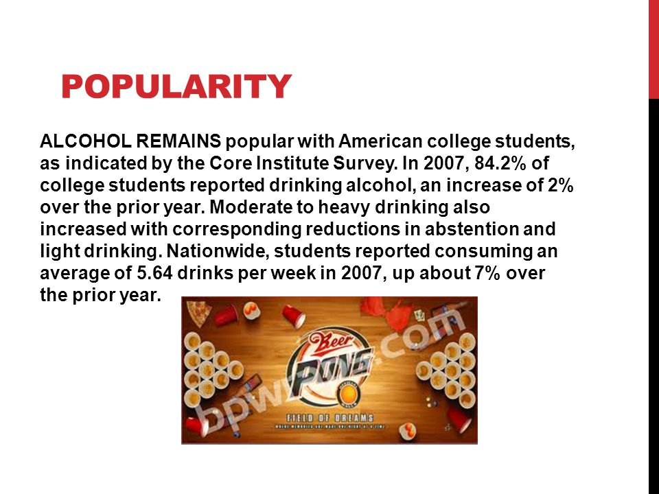 POPULARITY ALCOHOL REMAINS popular with American college students, as indicated by the Core Institute Survey. In 2007, 84.2% of college students repor