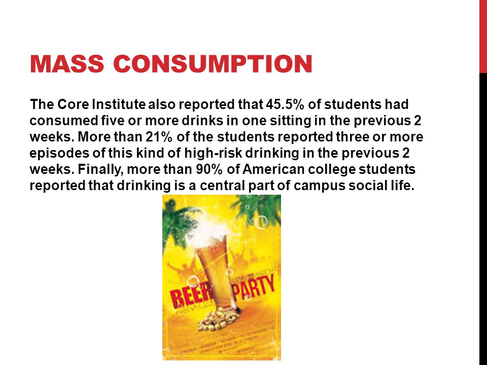 MASS CONSUMPTION The Core Institute also reported that 45.5% of students had consumed five or more drinks in one sitting in the previous 2 weeks. More