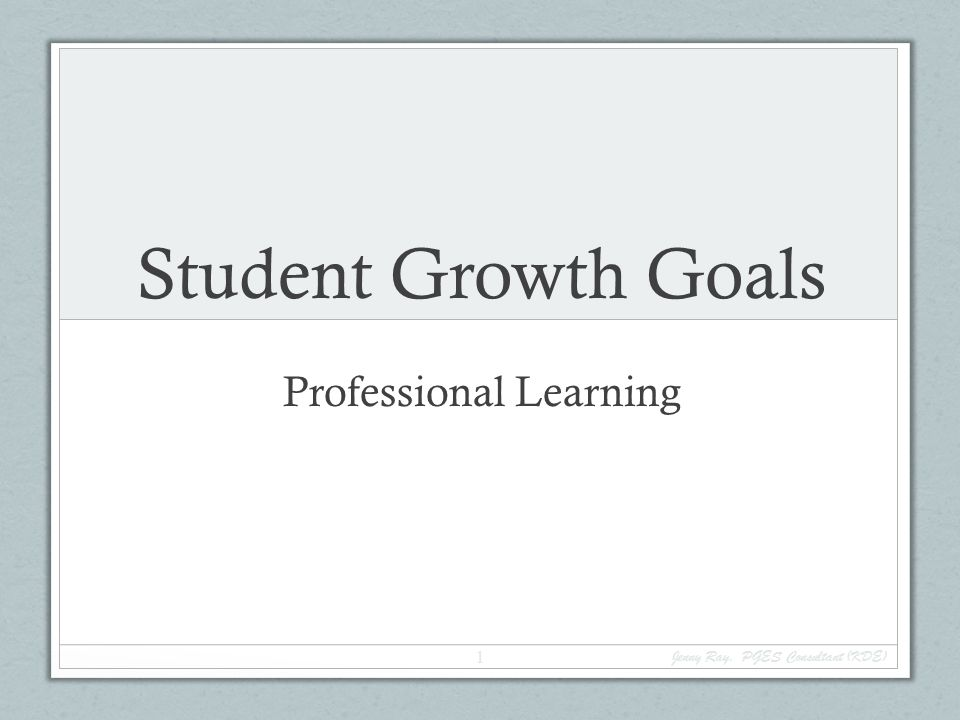 Student Growth Goals Professional Learning Jenny Ray, PGES Consultant (KDE) 1