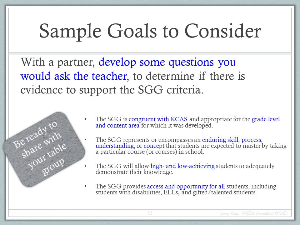 Sample Goals to Consider With a partner, develop some questions you would ask the teacher, to determine if there is evidence to support the SGG criteria.