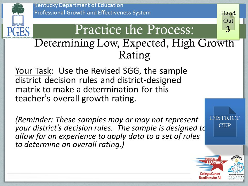 Kentucky Department of Education Professional Growth and Effectiveness System Practice the Process: Determining Low, Expected, High Growth Rating Your Task: Use the Revised SGG, the sample district decision rules and district-designed matrix to make a determination for this teacher's overall growth rating.
