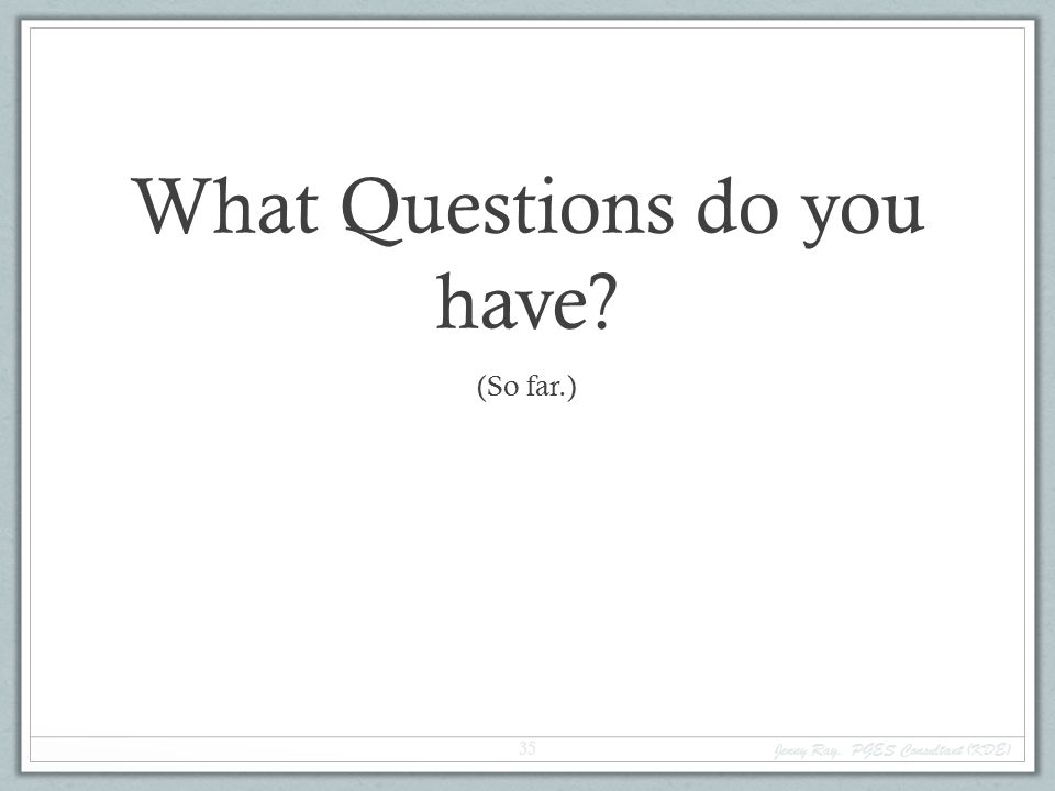 What Questions do you have? (So far.) Jenny Ray, PGES Consultant (KDE) 35