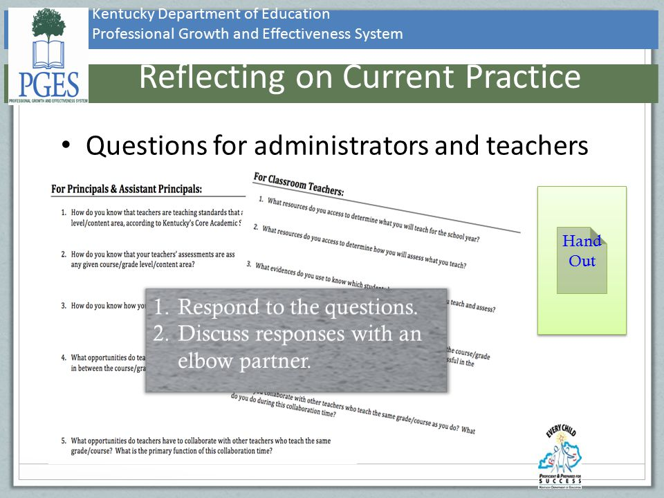 Kentucky Department of Education Professional Growth and Effectiveness System Reflecting on Current Practice Questions for administrators and teachers Hand Out Hand Out