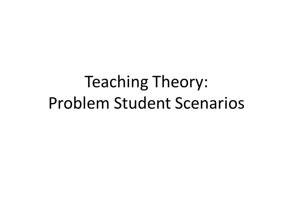 Teaching Theory: Problem Student Scenarios