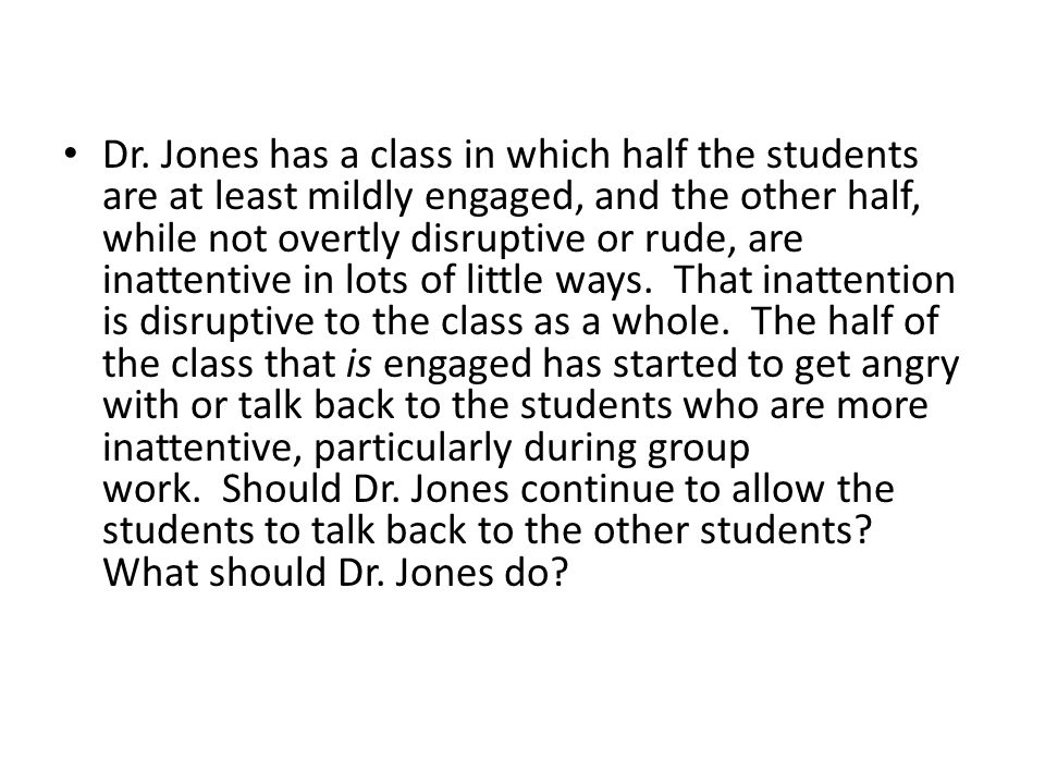 Dr. Jones has a class in which half the students are at least mildly engaged, and the other half, while not overtly disruptive or rude, are inattentiv