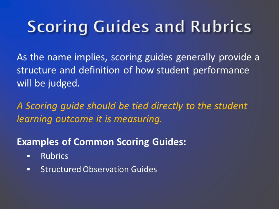 As the name implies, scoring guides generally provide a structure and definition of how student performance will be judged. A Scoring guide should be