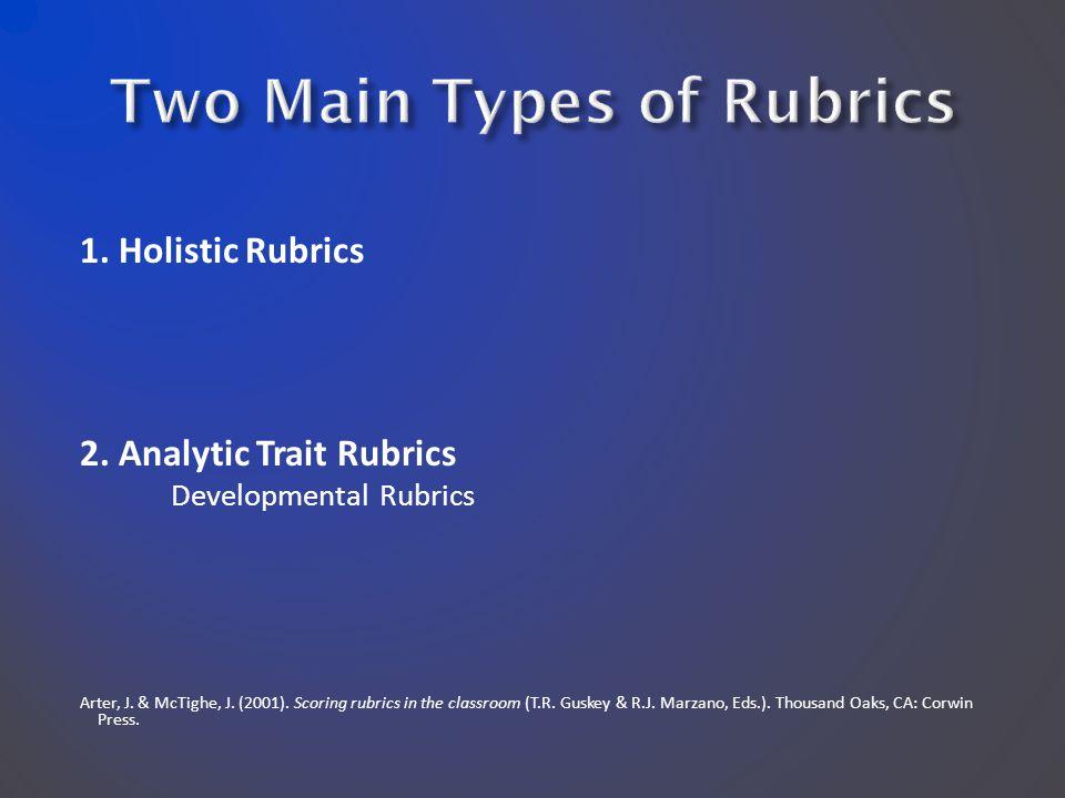 1. Holistic Rubrics 2. Analytic Trait Rubrics Developmental Rubrics Arter, J. & McTighe, J. (2001). Scoring rubrics in the classroom (T.R. Guskey & R.