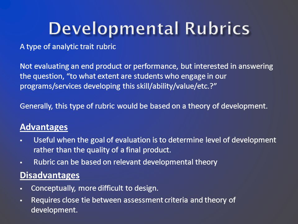 A type of analytic trait rubric Not evaluating an end product or performance, but interested in answering the question, to what extent are students who engage in our programs/services developing this skill/ability/value/etc.? Generally, this type of rubric would be based on a theory of development.