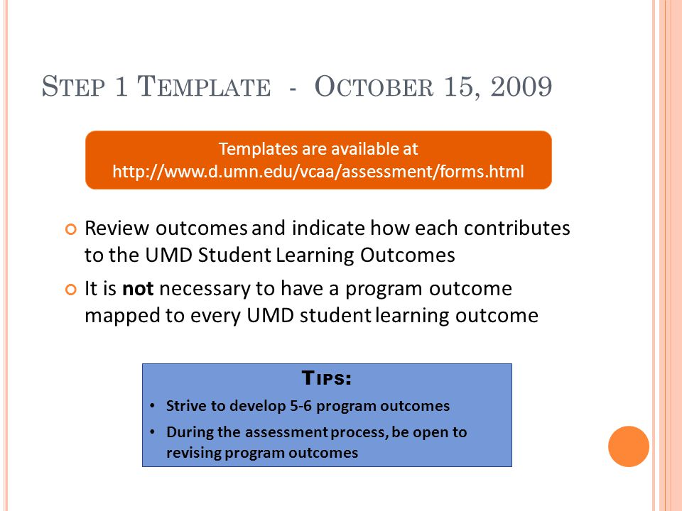 S TEP 1 T EMPLATE - O CTOBER 15, 2009 Review outcomes and indicate how each contributes to the UMD Student Learning Outcomes It is not necessary to have a program outcome mapped to every UMD student learning outcome Templates are available at http://www.d.umn.edu/vcaa/assessment/forms.html T IPS : Strive to develop 5-6 program outcomes During the assessment process, be open to revising program outcomes