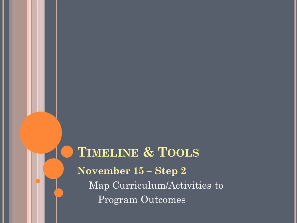 T IMELINE & T OOLS November 15 – Step 2 Map Curriculum/Activities to Program Outcomes