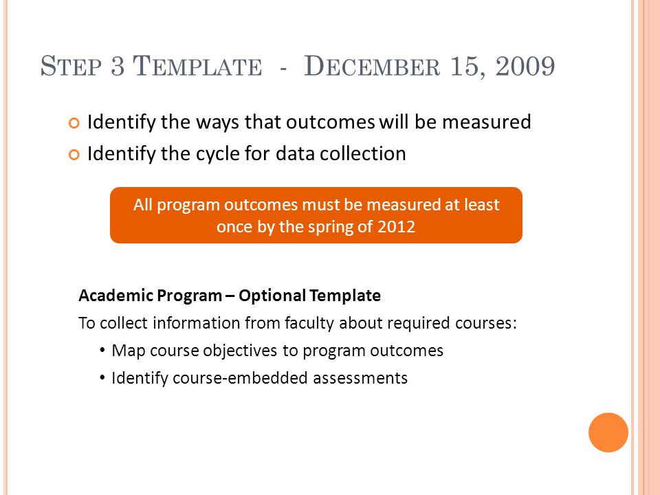 S TEP 3 T EMPLATE - D ECEMBER 15, 2009 Identify the ways that outcomes will be measured Identify the cycle for data collection All program outcomes must be measured at least once by the spring of 2012 Academic Program – Optional Template To collect information from faculty about required courses: Map course objectives to program outcomes Identify course-embedded assessments