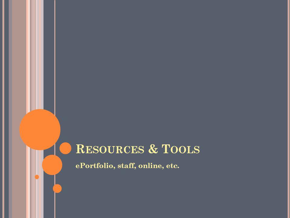 R ESOURCES & T OOLS ePortfolio, staff, online, etc.