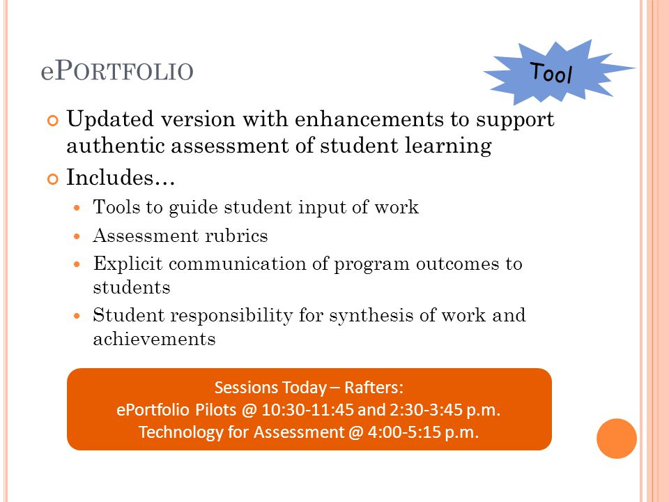 eP ORTFOLIO Updated version with enhancements to support authentic assessment of student learning Includes… Tools to guide student input of work Assessment rubrics Explicit communication of program outcomes to students Student responsibility for synthesis of work and achievements Sessions Today – Rafters: ePortfolio Pilots @ 10:30-11:45 and 2:30-3:45 p.m.