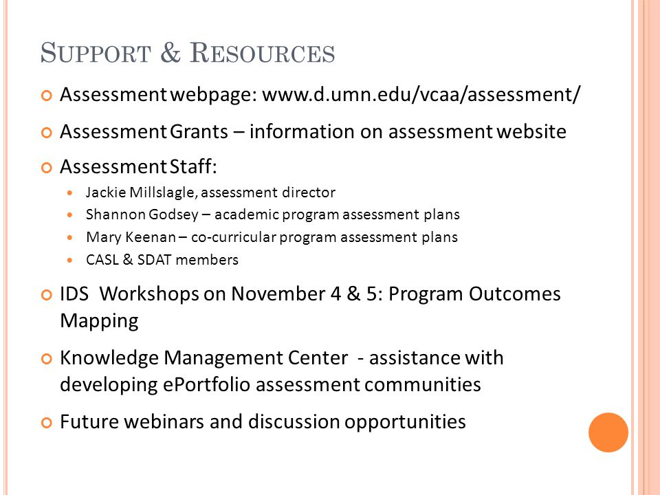 S UPPORT & R ESOURCES Assessment webpage: www.d.umn.edu/vcaa/assessment/ Assessment Grants – information on assessment website Assessment Staff: Jackie Millslagle, assessment director Shannon Godsey – academic program assessment plans Mary Keenan – co-curricular program assessment plans CASL & SDAT members IDS Workshops on November 4 & 5: Program Outcomes Mapping Knowledge Management Center - assistance with developing ePortfolio assessment communities Future webinars and discussion opportunities