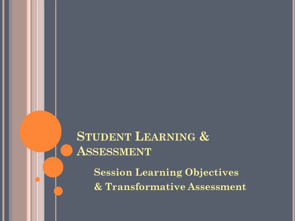 S TUDENT L EARNING & A SSESSMENT Session Learning Objectives & Transformative Assessment