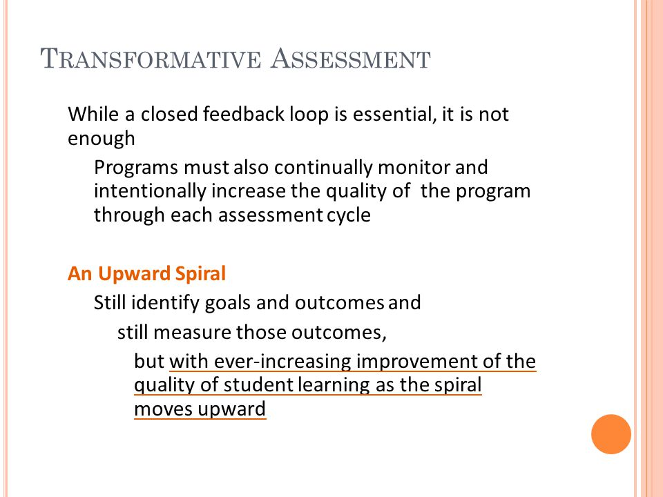 T RANSFORMATIVE A SSESSMENT While a closed feedback loop is essential, it is not enough Programs must also continually monitor and intentionally increase the quality of the program through each assessment cycle An Upward Spiral Still identify goals and outcomes and still measure those outcomes, but with ever-increasing improvement of the quality of student learning as the spiral moves upward