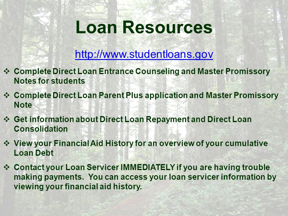 Loan Resources http://www.studentloans.gov  Complete Direct Loan Entrance Counseling and Master Promissory Notes for students  Complete Direct Loan Parent Plus application and Master Promissory Note  Get information about Direct Loan Repayment and Direct Loan Consolidation  View your Financial Aid History for an overview of your cumulative Loan Debt  Contact your Loan Servicer IMMEDIATELY if you are having trouble making payments.