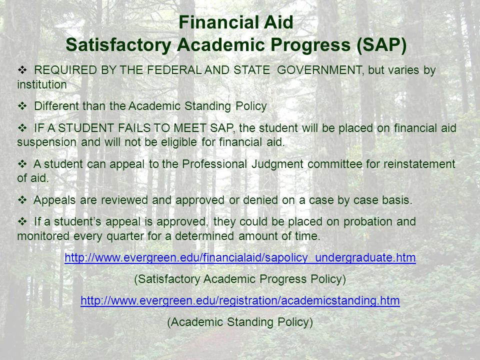Financial Aid Satisfactory Academic Progress (SAP)  REQUIRED BY THE FEDERAL AND STATE GOVERNMENT, but varies by institution  Different than the Academic Standing Policy  IF A STUDENT FAILS TO MEET SAP, the student will be placed on financial aid suspension and will not be eligible for financial aid.