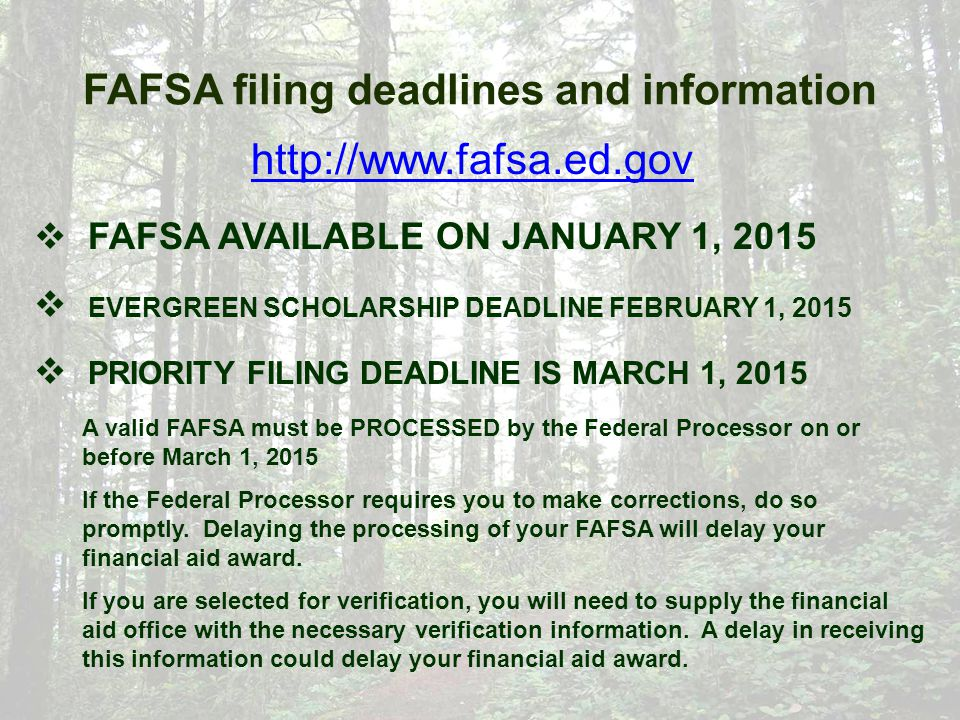 FAFSA filing deadlines and information http://www.fafsa.ed.gov  FAFSA AVAILABLE ON JANUARY 1, 2015  EVERGREEN SCHOLARSHIP DEADLINE FEBRUARY 1, 2015  PRIORITY FILING DEADLINE IS MARCH 1, 2015 A valid FAFSA must be PROCESSED by the Federal Processor on or before March 1, 2015 If the Federal Processor requires you to make corrections, do so promptly.
