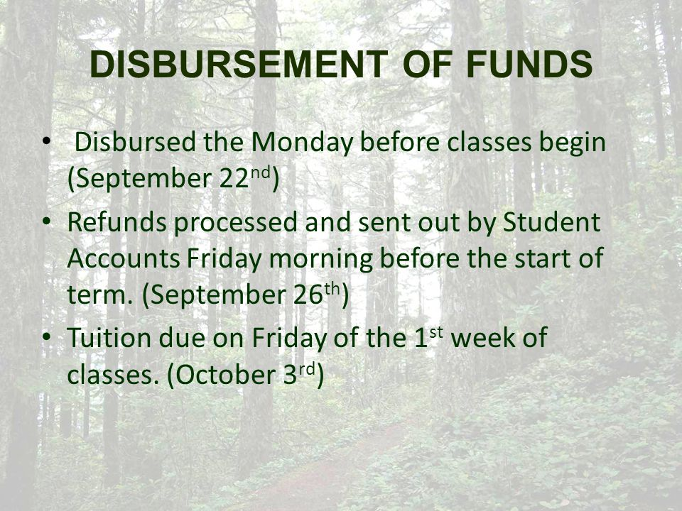 DISBURSEMENT OF FUNDS Disbursed the Monday before classes begin (September 22 nd ) Refunds processed and sent out by Student Accounts Friday morning before the start of term.