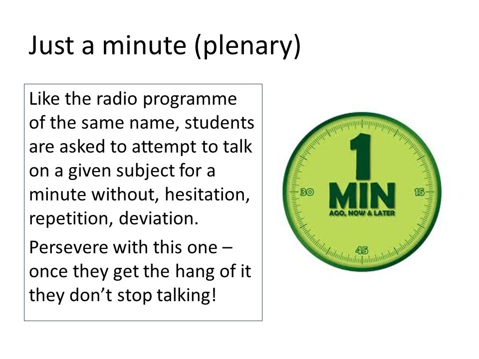 Just a minute (plenary) Like the radio programme of the same name, students are asked to attempt to talk on a given subject for a minute without, hesitation, repetition, deviation.