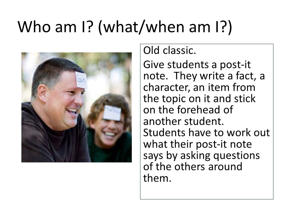 Who am I.(what/when am I?) Old classic. Give students a post-it note.