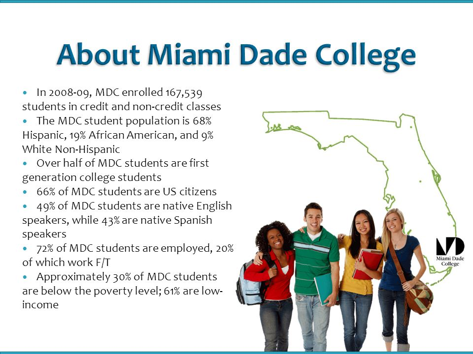 In , MDC enrolled 167,539 students in credit and non-credit classes The MDC student population is 68% Hispanic, 19% African American, and 9% White Non-Hispanic Over half of MDC students are first generation college students 66% of MDC students are US citizens 49% of MDC students are native English speakers, while 43% are native Spanish speakers 72% of MDC students are employed, 20% of which work F/T Approximately 30% of MDC students are below the poverty level; 61% are low- income