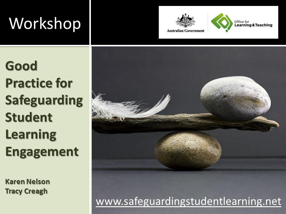 Good Practice for Safeguarding Student Learning Engagement Karen Nelson Tracy Creagh www.safeguardingstudentlearning.net Workshop