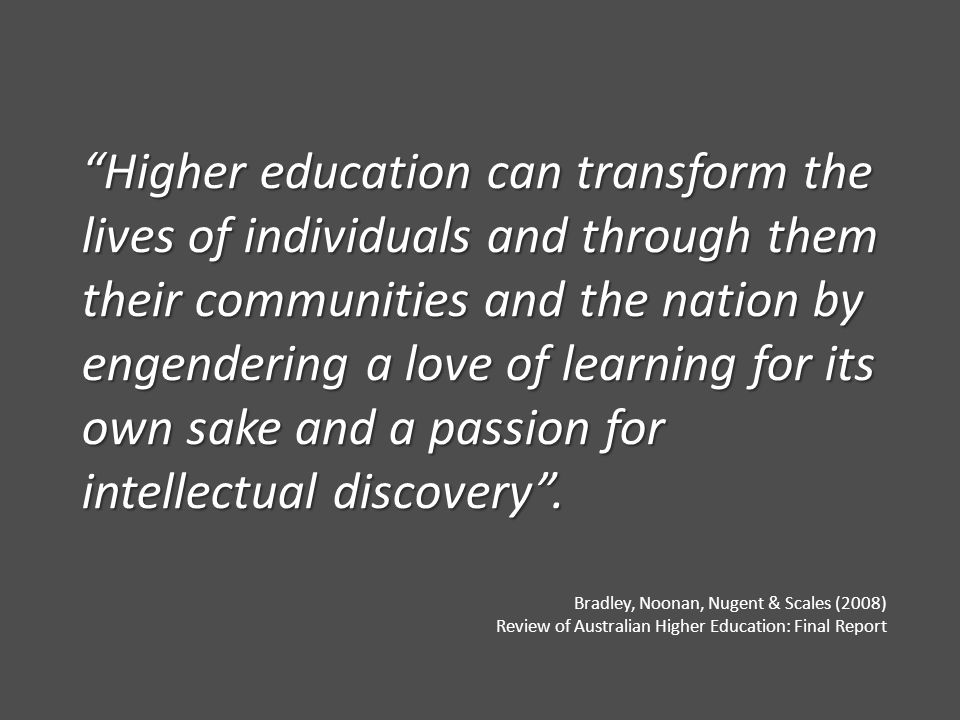 """Higher education can transform the lives of individuals and through them their communities and the nation by engendering a love of learning for its o"