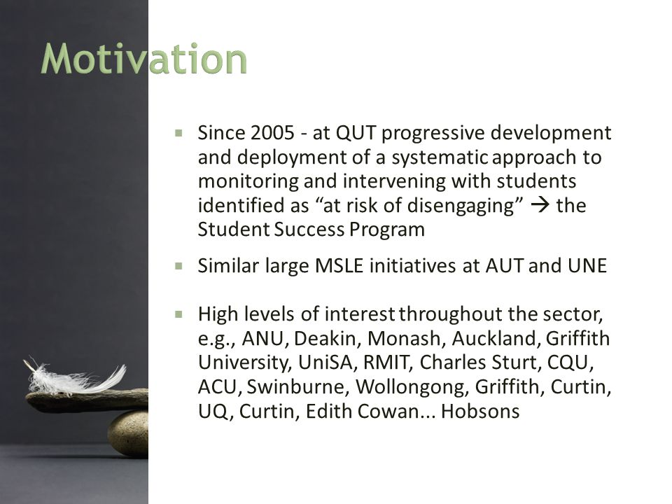  Since 2005 - at QUT progressive development and deployment of a systematic approach to monitoring and intervening with students identified as at risk of disengaging  the Student Success Program.