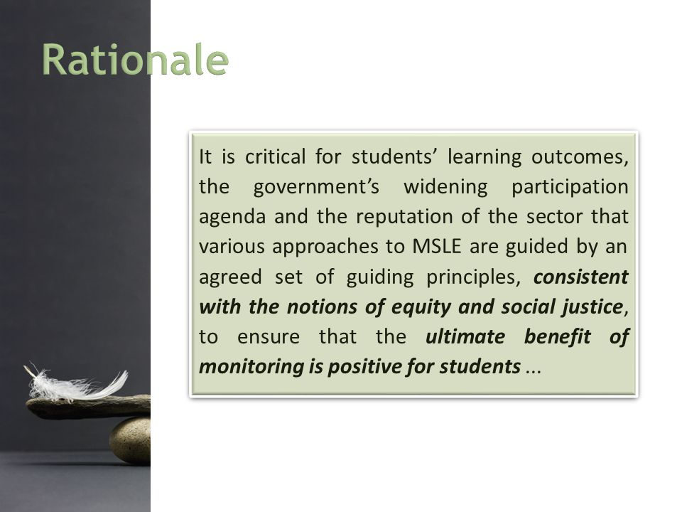 It is critical for students' learning outcomes, the government's widening participation agenda and the reputation of the sector that various approaches to MSLE are guided by an agreed set of guiding principles, consistent with the notions of equity and social justice, to ensure that the ultimate benefit of monitoring is positive for students...