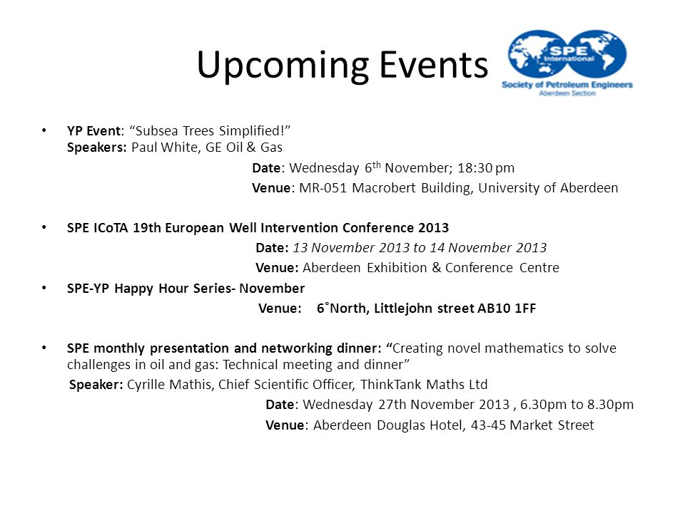 Upcoming Events YP Event: Subsea Trees Simplified! Speakers: Paul White, GE Oil & Gas Date: Wednesday 6 th November; 18:30 pm Venue: MR-051 Macrobert Building, University of Aberdeen SPE ICoTA 19th European Well Intervention Conference 2013 Date: 13 November 2013 to 14 November 2013 Venue: Aberdeen Exhibition & Conference Centre SPE-YP Happy Hour Series- November Venue: 6˚North, Littlejohn street AB10 1FF SPE monthly presentation and networking dinner: Creating novel mathematics to solve challenges in oil and gas: Technical meeting and dinner Speaker: Cyrille Mathis, Chief Scientific Officer, ThinkTank Maths Ltd Date: Wednesday 27th November 2013, 6.30pm to 8.30pm Venue: Aberdeen Douglas Hotel, 43-45 Market Street