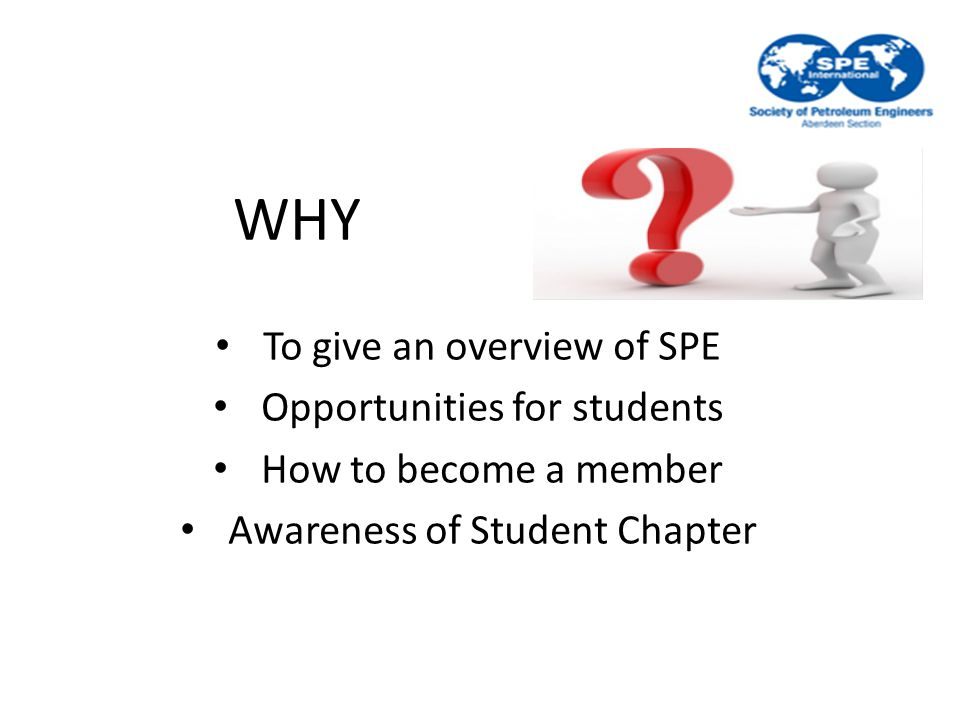 WHY To give an overview of SPE Opportunities for students How to become a member Awareness of Student Chapter