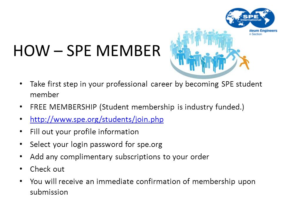 HOW – SPE MEMBER Take first step in your professional career by becoming SPE student member FREE MEMBERSHIP (Student membership is industry funded.) http://www.spe.org/students/join.php Fill out your profile information Select your login password for spe.org Add any complimentary subscriptions to your order Check out You will receive an immediate confirmation of membership upon submission