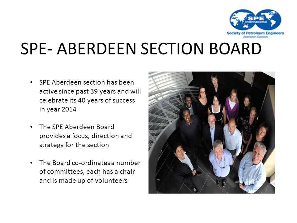 SPE- ABERDEEN SECTION BOARD SPE Aberdeen section has been active since past 39 years and will celebrate its 40 years of success in year 2014 The SPE Aberdeen Board provides a focus, direction and strategy for the section The Board co-ordinates a number of committees, each has a chair and is made up of volunteers