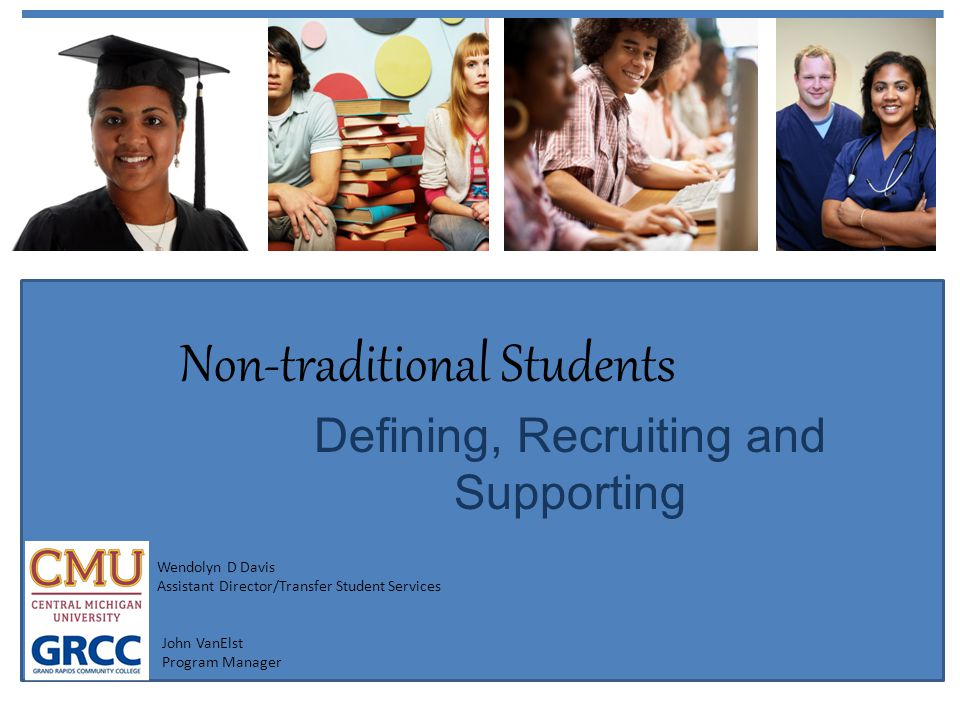 Non-traditional Students Defining, Recruiting and Supporting Wendolyn D Davis Assistant Director/Transfer Student Services John VanElst Program Manage