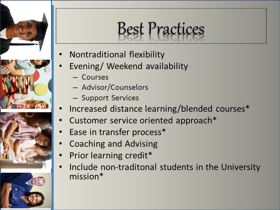 Nontraditional flexibility Evening/ Weekend availability – Courses – Advisor/Counselors – Support Services Increased distance learning/blended courses* Customer service oriented approach* Ease in transfer process* Coaching and Advising Prior learning credit* Include non-traditonal students in the University mission*