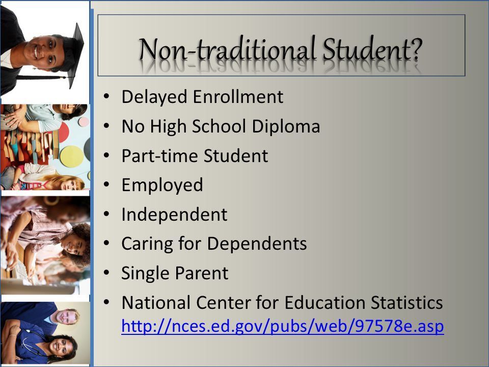 Delayed Enrollment No High School Diploma Part-time Student Employed Independent Caring for Dependents Single Parent National Center for Education Statistics http://nces.ed.gov/pubs/web/97578e.asp http://nces.ed.gov/pubs/web/97578e.asp
