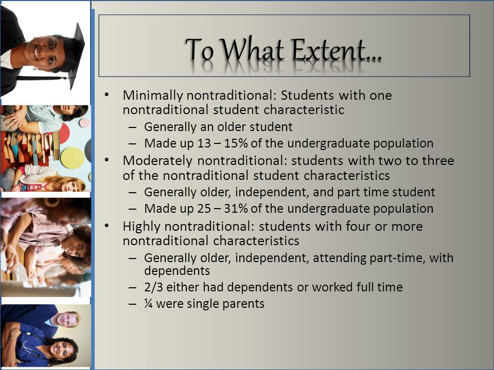 Minimally nontraditional: Students with one nontraditional student characteristic – Generally an older student – Made up 13 – 15% of the undergraduate population Moderately nontraditional: students with two to three of the nontraditional student characteristics – Generally older, independent, and part time student – Made up 25 – 31% of the undergraduate population Highly nontraditional: students with four or more nontraditional characteristics – Generally older, independent, attending part-time, with dependents – 2/3 either had dependents or worked full time – ¼ were single parents
