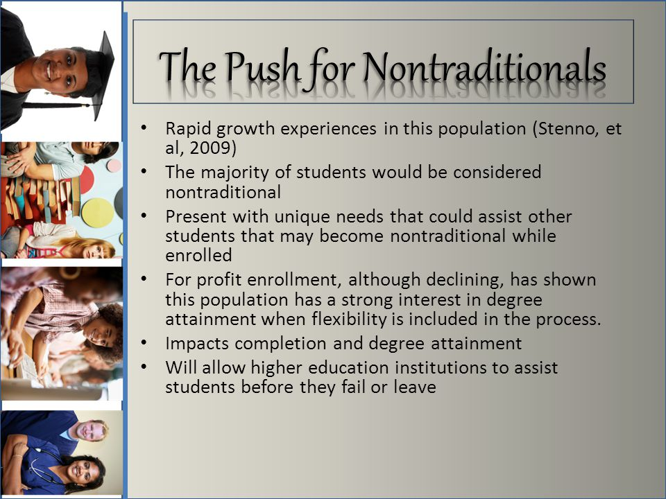 Rapid growth experiences in this population (Stenno, et al, 2009) The majority of students would be considered nontraditional Present with unique needs that could assist other students that may become nontraditional while enrolled For profit enrollment, although declining, has shown this population has a strong interest in degree attainment when flexibility is included in the process.