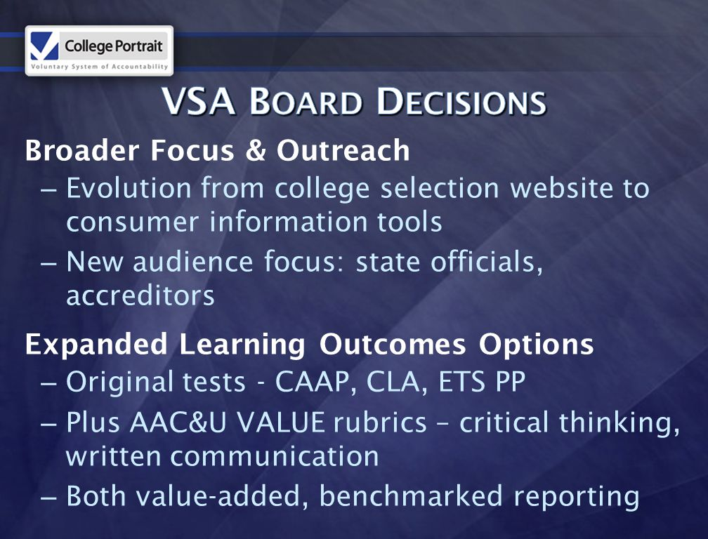 Broader Focus & Outreach – Evolution from college selection website to consumer information tools – New audience focus: state officials, accreditors Expanded Learning Outcomes Options – Original tests - CAAP, CLA, ETS PP – Plus AAC&U VALUE rubrics – critical thinking, written communication – Both value-added, benchmarked reporting