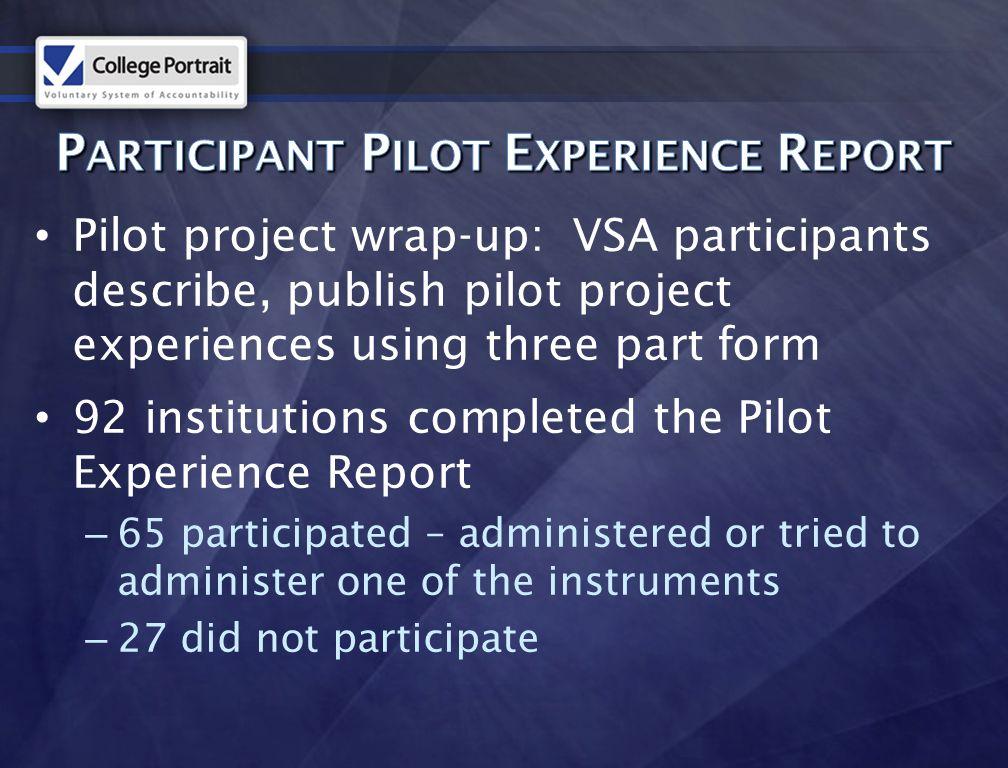 Pilot project wrap-up: VSA participants describe, publish pilot project experiences using three part form 92 institutions completed the Pilot Experience Report – 65 participated – administered or tried to administer one of the instruments – 27 did not participate